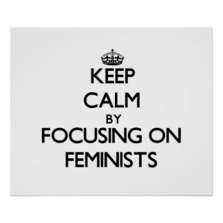 Keep Calm by focusing on Feminists Print