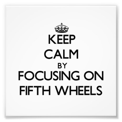 Keep Calm by focusing on Fifth Wheels Photographic Print