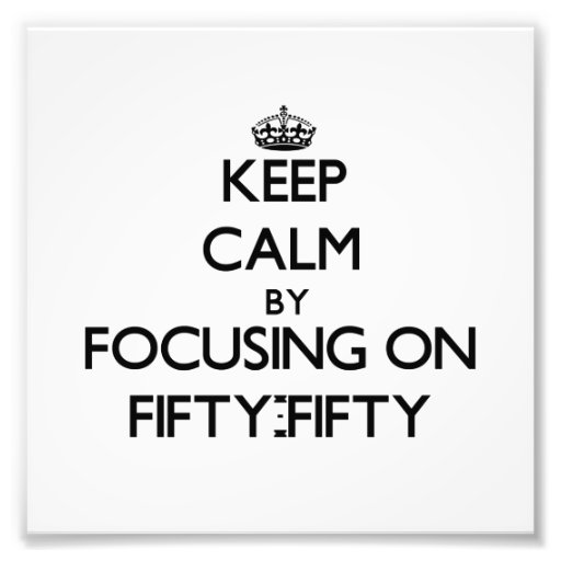 Keep Calm by focusing on Fifty-Fifty Photo