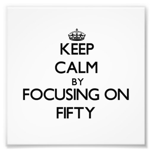 Keep Calm by focusing on Fifty Photographic Print