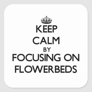Keep Calm by focusing on Flowerbeds Square Sticker