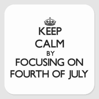 Keep Calm by focusing on Fourth Of July Square Sticker
