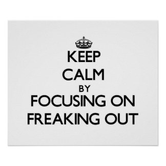Keep Calm by focusing on Freaking Out Print