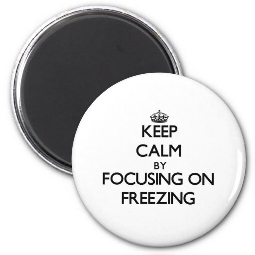 Keep Calm by focusing on Freezing Refrigerator Magnet