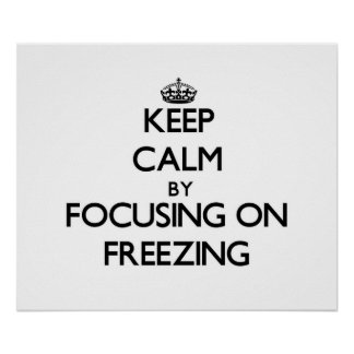 Keep Calm by focusing on Freezing Posters