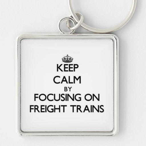 Keep Calm by focusing on Freight Trains Key Chain