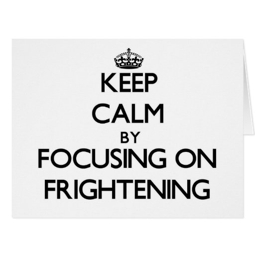 Keep Calm by focusing on Frightening Card