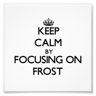 Keep Calm by focusing on Frost Photo Print