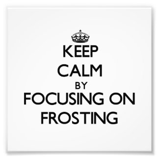 Keep Calm by focusing on Frosting Photo Art
