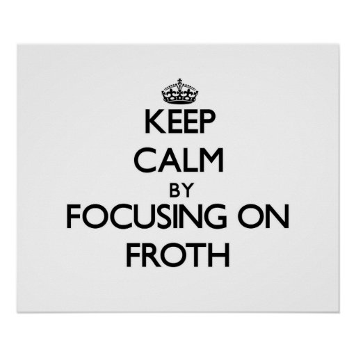 Keep Calm by focusing on Froth Posters