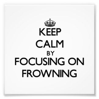 Keep Calm by focusing on Frowning Photo Art