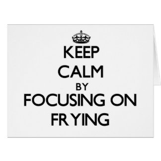 Keep Calm by focusing on Frying Greeting Card