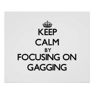 Keep Calm by focusing on Gagging Posters