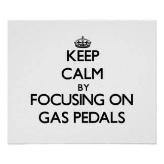Keep Calm by focusing on Gas Pedals Print