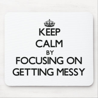 Keep Calm by focusing on Getting Messy Mousepads