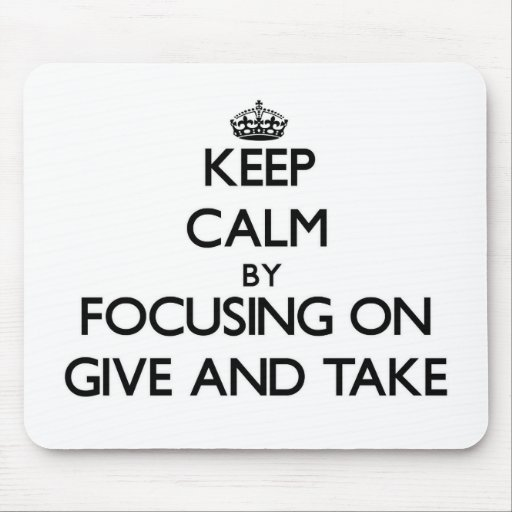 Keep Calm by focusing on Give And Take Mouse Pad