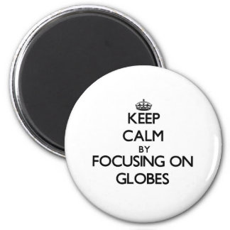 Keep Calm by focusing on Globes Refrigerator Magnets