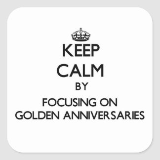 Keep Calm by focusing on Golden Anniversaries Square Sticker