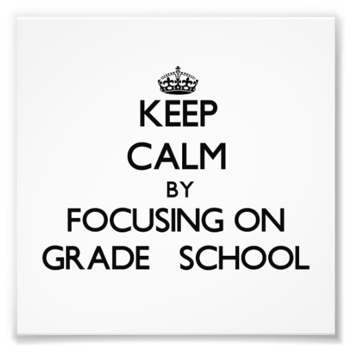 Keep Calm by focusing on Grade   School Photograph