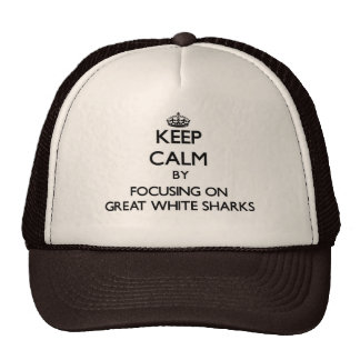 Keep Calm by focusing on Great White Sharks Trucker Hats
