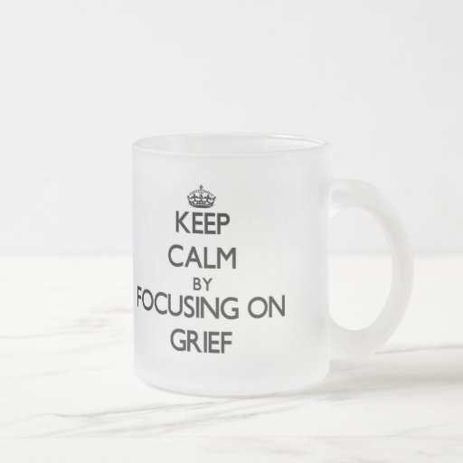 Keep Calm by focusing on Grief Mugs