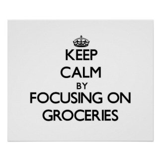 Keep Calm by focusing on Groceries Posters
