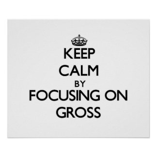 Keep Calm by focusing on Gross Print