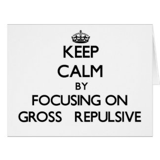 Keep Calm by focusing on Gross Repulsive Card