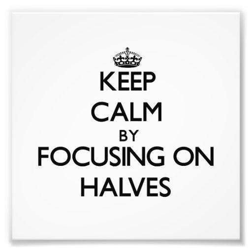 Keep Calm by focusing on Halves Photo Art