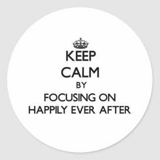 Keep Calm by focusing on Happily Ever After Round Sticker