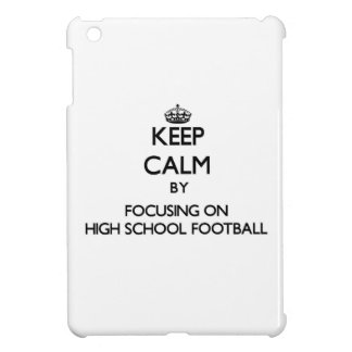 Keep Calm by focusing on High School Football Case For The iPad Mini
