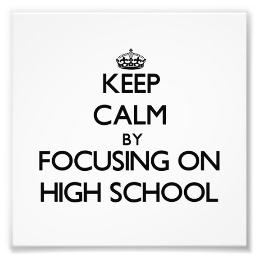 Keep Calm by focusing on High School Photo Print