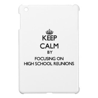 Keep Calm by focusing on High School Reunions Case For The iPad Mini