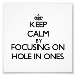 Keep Calm by focusing on Hole In Ones Photo Art