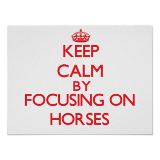 Keep calm by focusing on Horses Posters