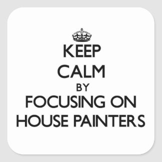 Keep Calm by focusing on House Painters Sticker
