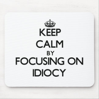 Keep Calm by focusing on Idiocy Mousepads