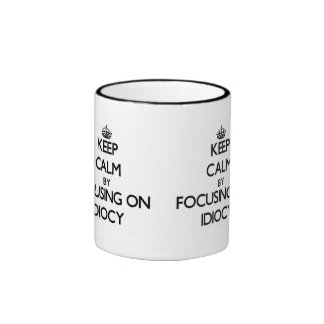 Keep Calm by focusing on Idiocy Coffee Mug