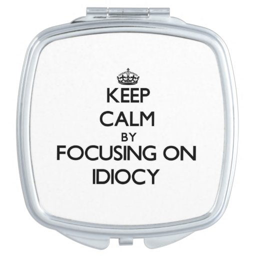 Keep Calm by focusing on Idiocy Compact Mirrors