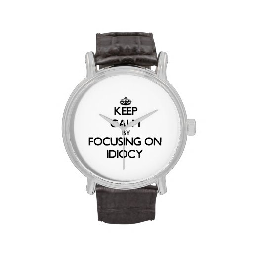 Keep Calm by focusing on Idiocy Wristwatches