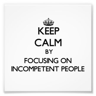 Keep Calm by focusing on Incompetent People Photo Art