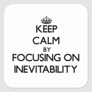 Keep Calm by focusing on Inevitability Square Sticker