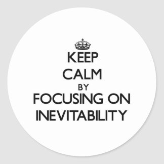 Keep Calm by focusing on Inevitability Stickers