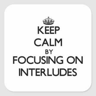 Keep Calm by focusing on Interludes Square Stickers