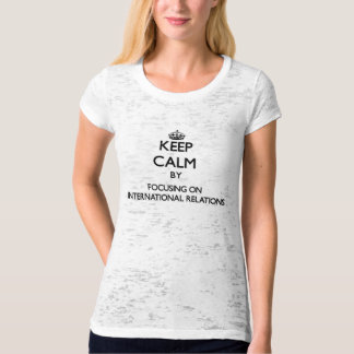 Keep calm by focusing on International Relations T-shirts