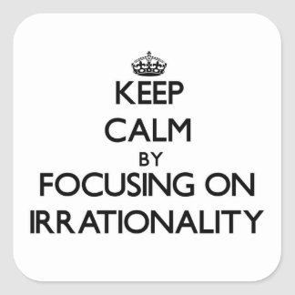 Keep Calm by focusing on Irrationality Square Sticker