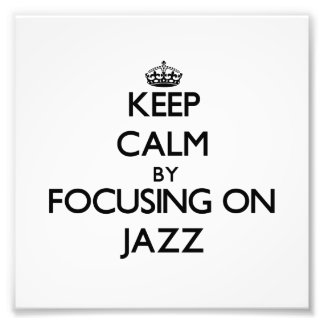 Keep Calm by focusing on Jazz Art Photo