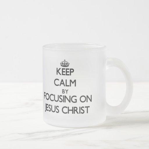 Keep Calm by focusing on Jesus Christ Coffee Mug