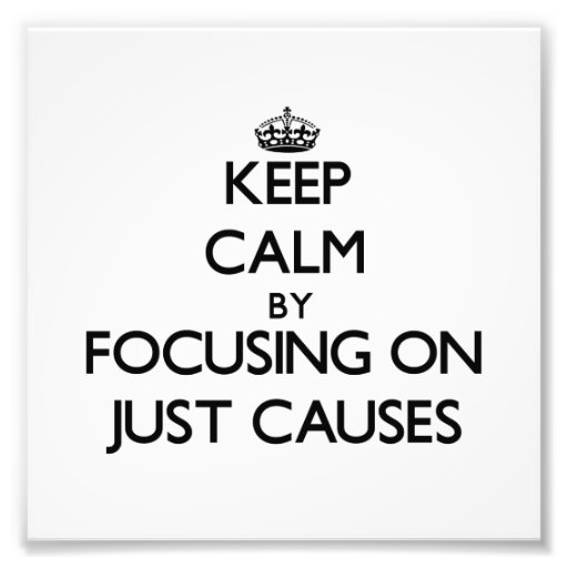 Keep Calm by focusing on Just Causes Art Photo