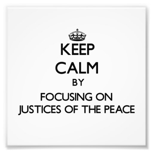 Keep Calm by focusing on Justices Of The Peace Art Photo